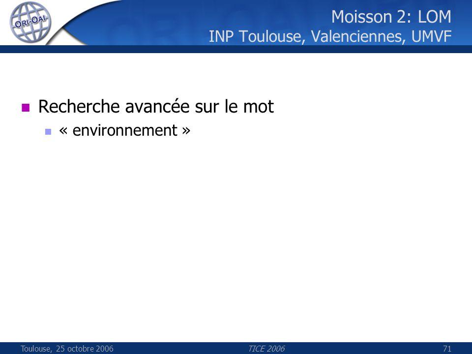 Toulouse, 25 octobre 2006TICE 200671 Moisson 2: LOM INP Toulouse, Valenciennes, UMVF Recherche avancée sur le mot « environnement »