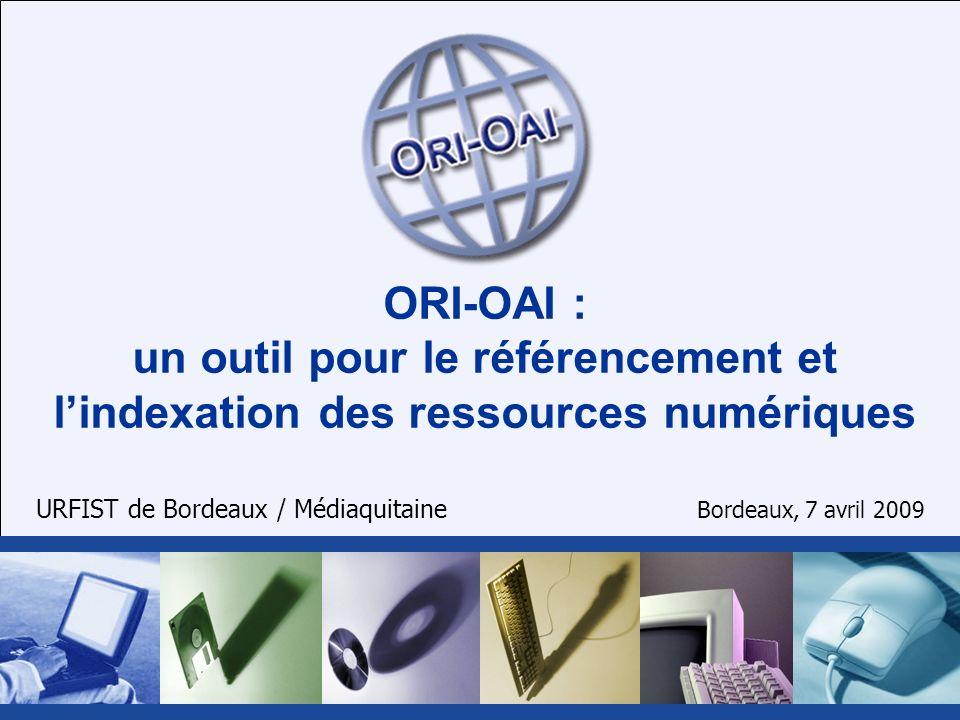 ORI-OAI : un outil pour le référencement et lindexation des ressources numériques URFIST de Bordeaux / Médiaquitaine Bordeaux, 7 avril 2009
