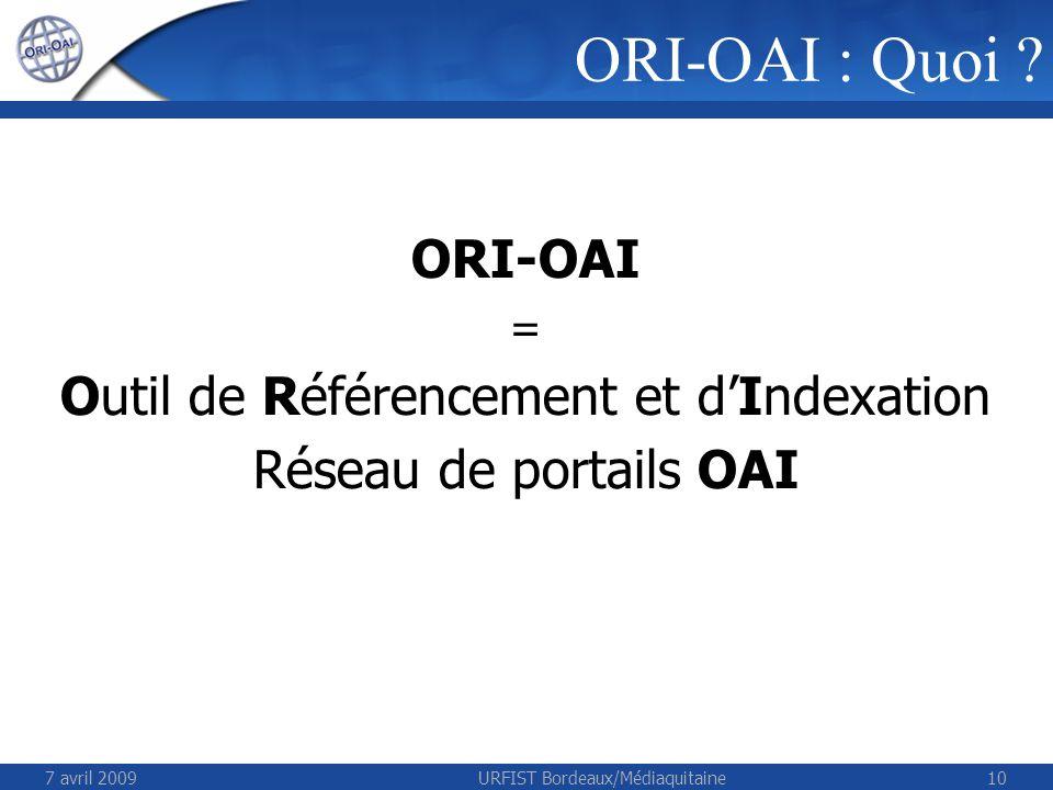 7 avril 2009URFIST Bordeaux/Médiaquitaine10 ORI-OAI : Quoi ? ORI-OAI = Outil de Référencement et dIndexation Réseau de portails OAI