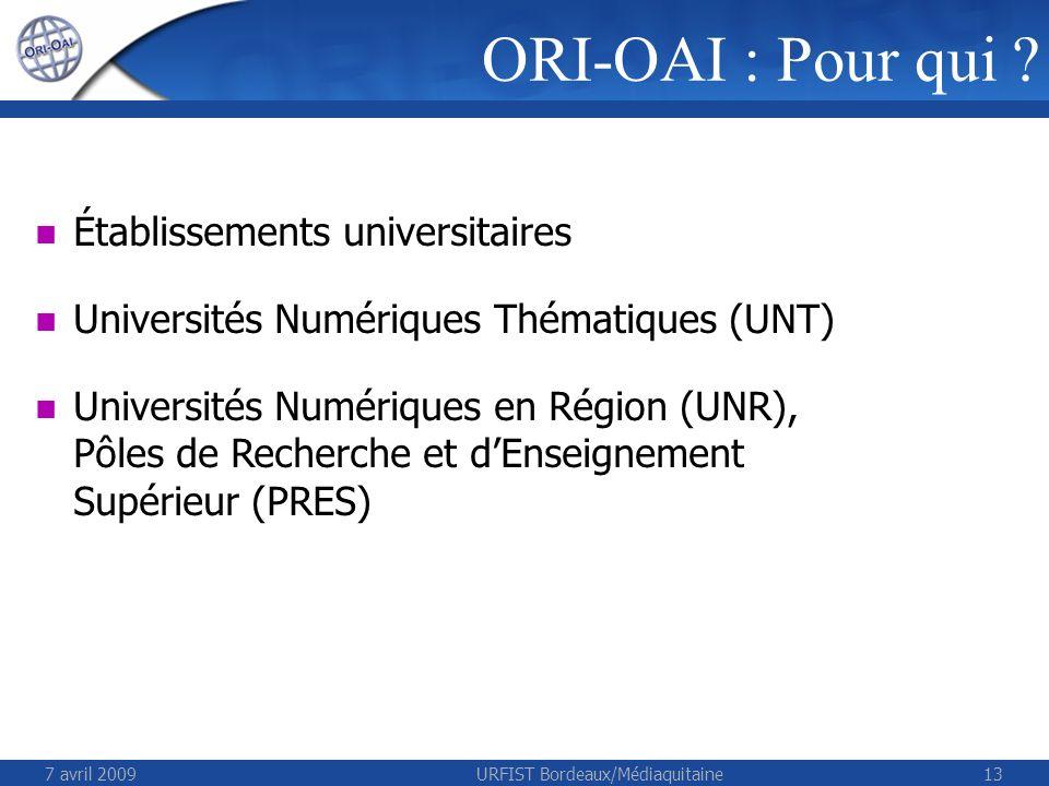 7 avril 2009URFIST Bordeaux/Médiaquitaine13 ORI-OAI : Pour qui ? Établissements universitaires Universités Numériques Thématiques (UNT) Universités Nu