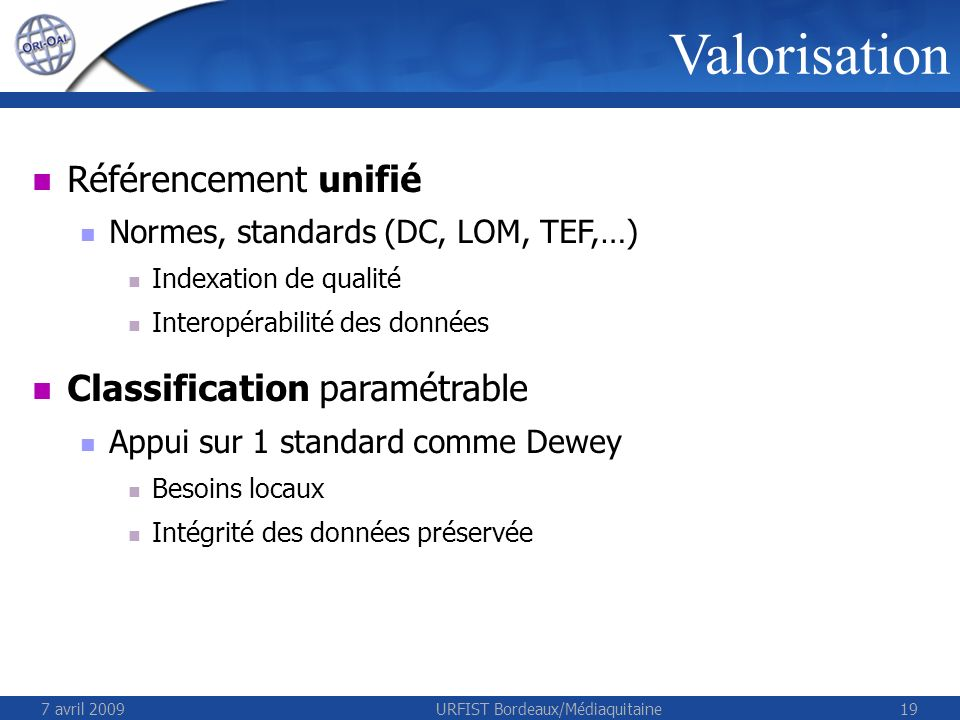 7 avril 2009URFIST Bordeaux/Médiaquitaine19 Valorisation Référencement unifié Normes, standards (DC, LOM, TEF,…) Indexation de qualité Interopérabilité des données Classification paramétrable Appui sur 1 standard comme Dewey Besoins locaux Intégrité des données préservée