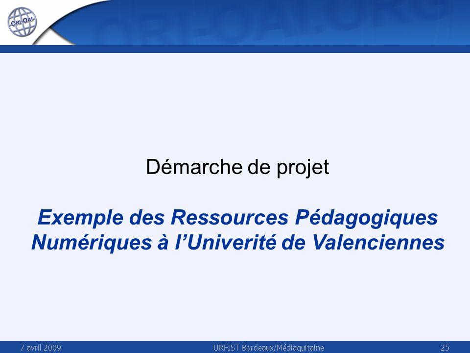 7 avril 2009URFIST Bordeaux/Médiaquitaine25 Démarche de projet Exemple des Ressources Pédagogiques Numériques à lUniverité de Valenciennes