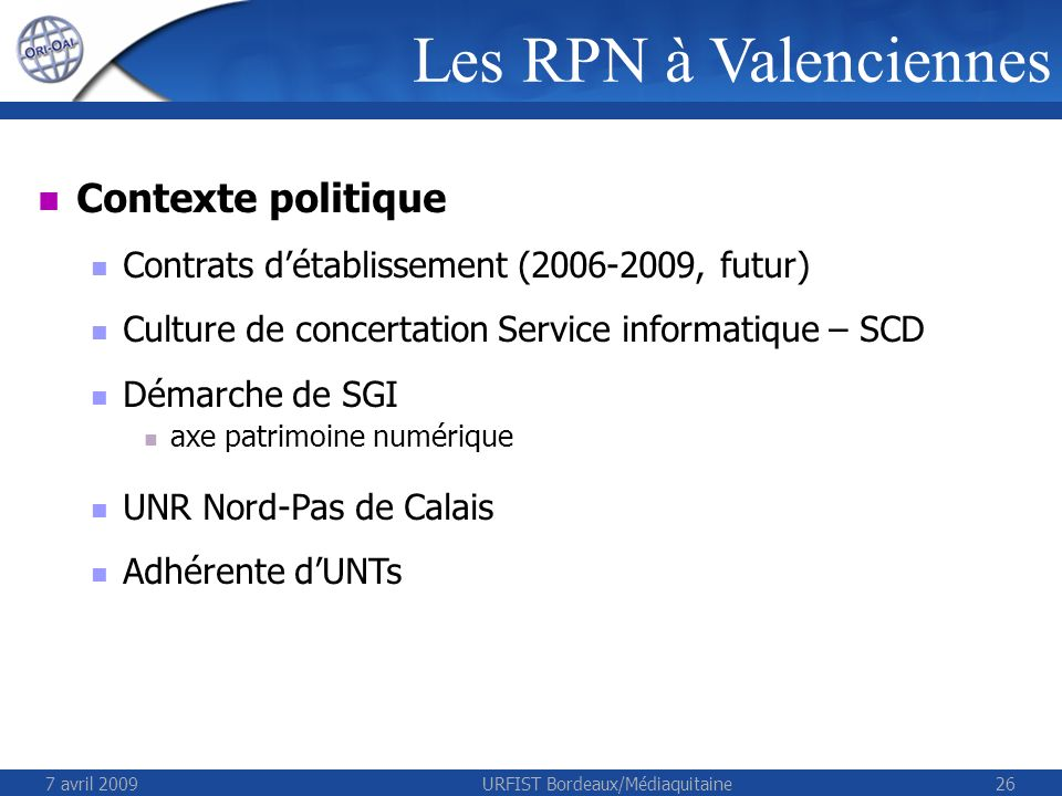 7 avril 2009URFIST Bordeaux/Médiaquitaine26 Contexte politique Contrats détablissement (2006-2009, futur) Culture de concertation Service informatique – SCD Démarche de SGI axe patrimoine numérique UNR Nord-Pas de Calais Adhérente dUNTs Les RPN à Valenciennes