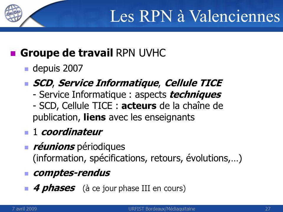 7 avril 2009URFIST Bordeaux/Médiaquitaine27 Groupe de travail RPN UVHC depuis 2007 SCD, Service Informatique, Cellule TICE - Service Informatique : aspects techniques - SCD, Cellule TICE : acteurs de la chaîne de publication, liens avec les enseignants 1 coordinateur réunions périodiques (information, spécifications, retours, évolutions,…) comptes-rendus 4 phases (à ce jour phase III en cours) Les RPN à Valenciennes