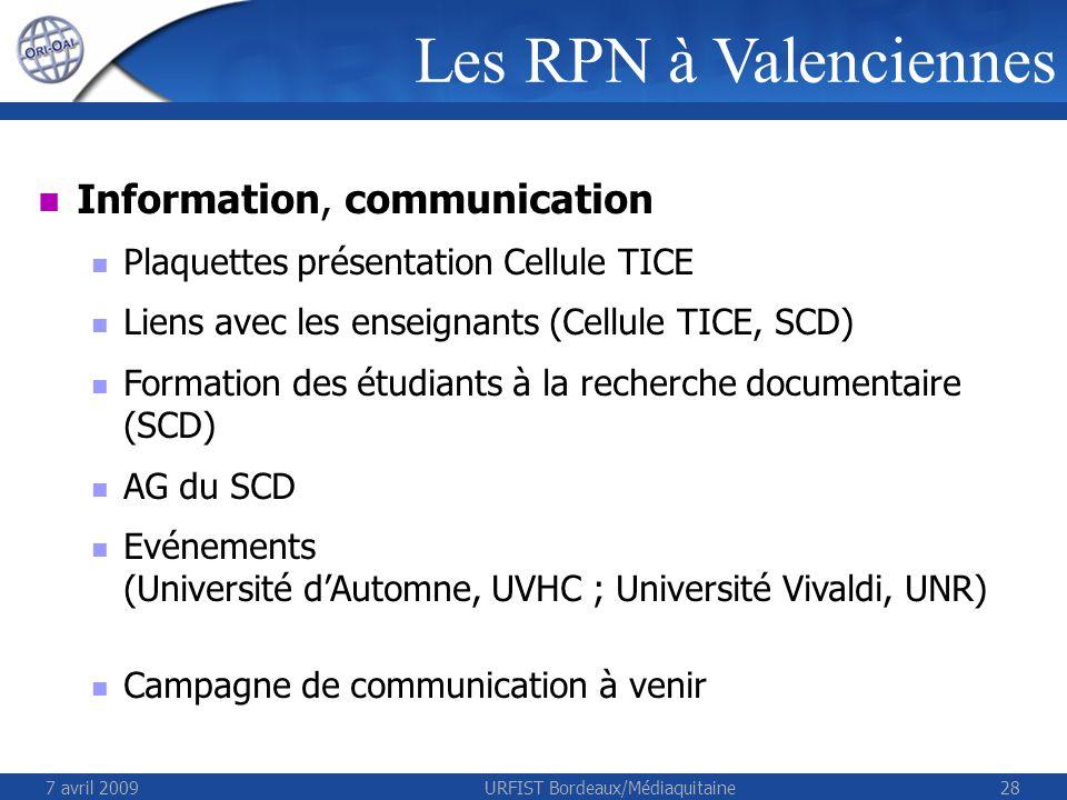 7 avril 2009URFIST Bordeaux/Médiaquitaine28 Information, communication Plaquettes présentation Cellule TICE Liens avec les enseignants (Cellule TICE, SCD) Formation des étudiants à la recherche documentaire (SCD) AG du SCD Evénements (Université dAutomne, UVHC ; Université Vivaldi, UNR) Campagne de communication à venir Les RPN à Valenciennes
