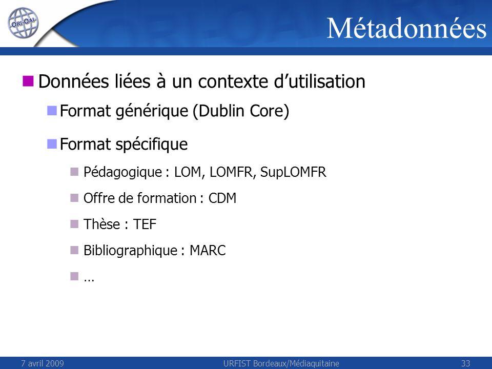 7 avril 2009URFIST Bordeaux/Médiaquitaine33 Métadonnées Données liées à un contexte dutilisation Format générique (Dublin Core) Format spécifique Pédagogique : LOM, LOMFR, SupLOMFR Offre de formation : CDM Thèse : TEF Bibliographique : MARC …