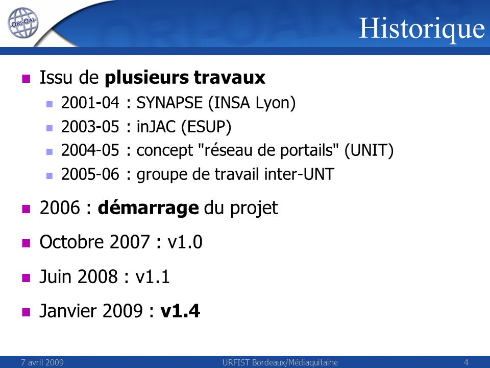 7 avril 2009URFIST Bordeaux/Médiaquitaine4 Issu de plusieurs travaux 2001-04 : SYNAPSE (INSA Lyon) 2003-05 : inJAC (ESUP) 2004-05 : concept réseau de portails (UNIT) 2005-06 : groupe de travail inter-UNT 2006 : démarrage du projet Octobre 2007 : v1.0 Juin 2008 : v1.1 Janvier 2009 : v1.4 Historique