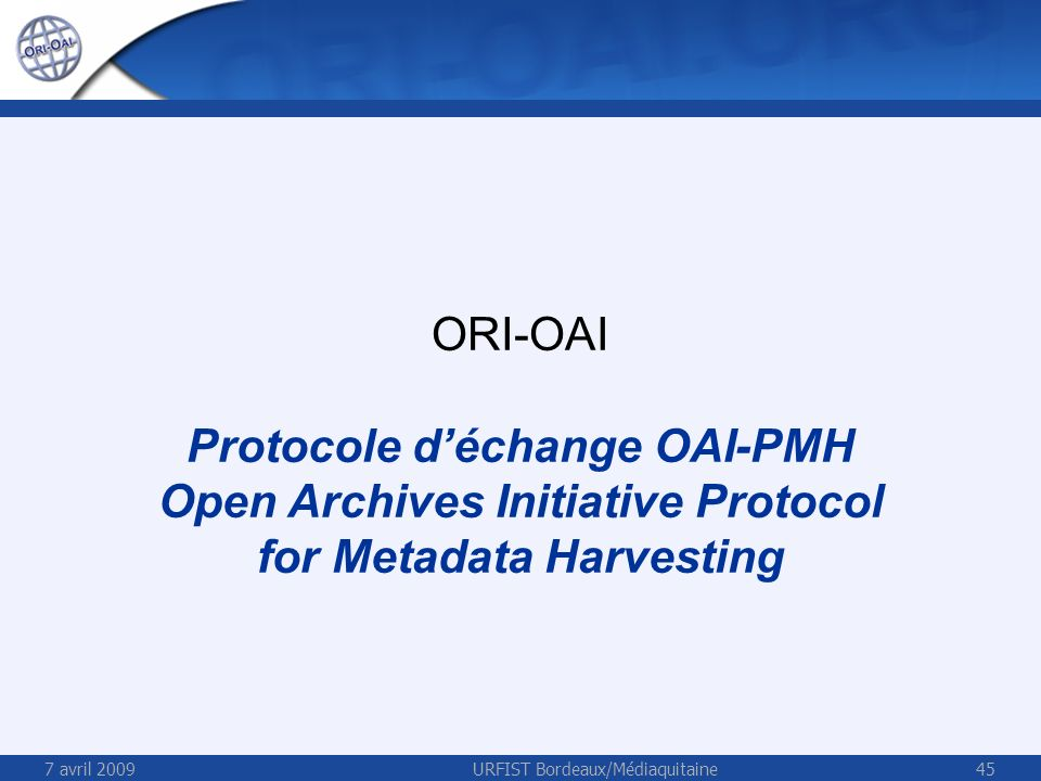 7 avril 2009URFIST Bordeaux/Médiaquitaine45 ORI-OAI Protocole déchange OAI-PMH Open Archives Initiative Protocol for Metadata Harvesting