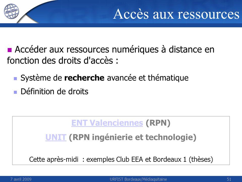 7 avril 2009URFIST Bordeaux/Médiaquitaine51 Accéder aux ressources numériques à distance en fonction des droits d accès : Système de recherche avancée et thématique Définition de droits Accès aux ressources ENT ValenciennesENT Valenciennes (RPN) UNITUNIT (RPN ingénierie et technologie) Cette après-midi : exemples Club EEA et Bordeaux 1 (thèses)