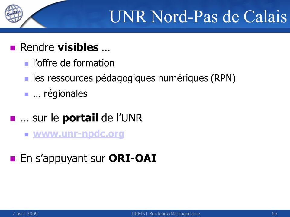 7 avril 2009URFIST Bordeaux/Médiaquitaine66 Rendre visibles … loffre de formation les ressources pédagogiques numériques (RPN) … régionales … sur le portail de lUNR www.unr-npdc.org En sappuyant sur ORI-OAI UNR Nord-Pas de Calais