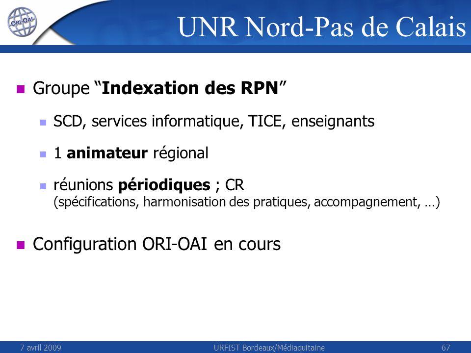 7 avril 2009URFIST Bordeaux/Médiaquitaine67 Groupe Indexation des RPN SCD, services informatique, TICE, enseignants 1 animateur régional réunions périodiques ; CR (spécifications, harmonisation des pratiques, accompagnement, …) Configuration ORI-OAI en cours UNR Nord-Pas de Calais
