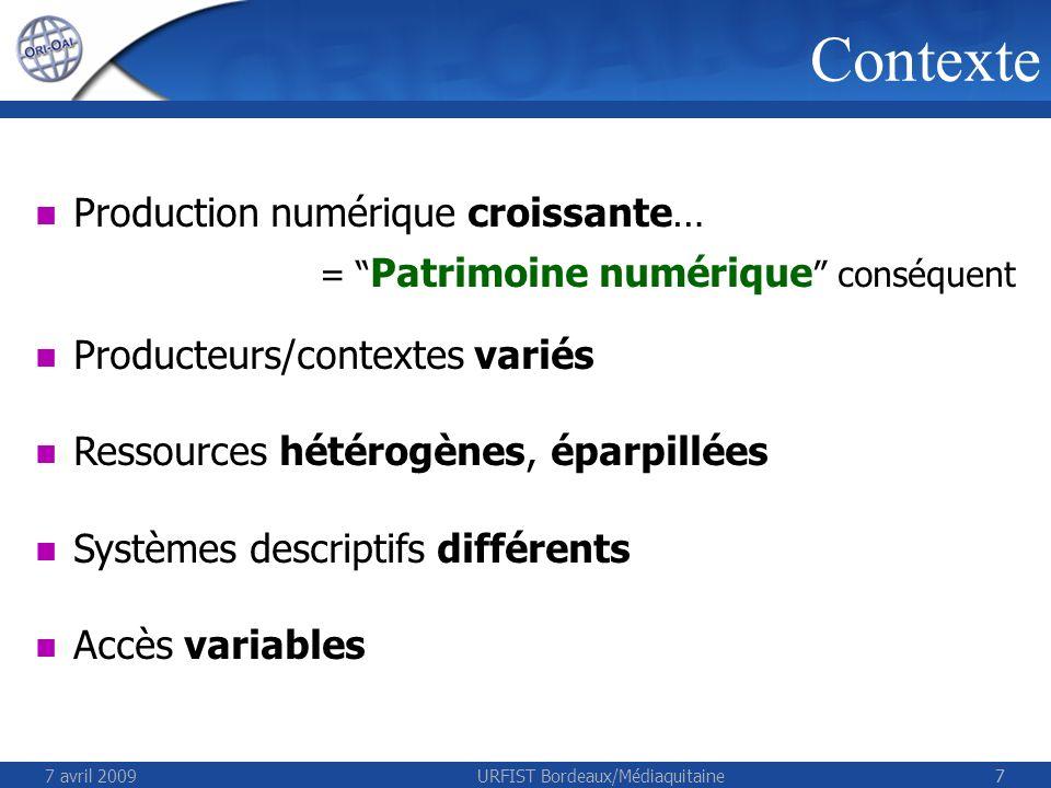 7 avril 2009URFIST Bordeaux/Médiaquitaine77 Contexte Production numérique croissante… = Patrimoine numérique conséquent Producteurs/contextes variés Ressources hétérogènes, éparpillées Systèmes descriptifs différents Accès variables