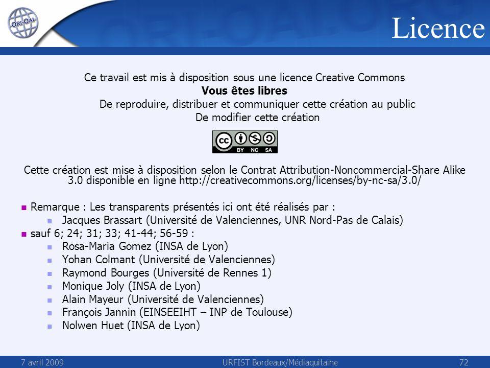 7 avril 2009URFIST Bordeaux/Médiaquitaine72 Licence Ce travail est mis à disposition sous une licence Creative Commons Vous êtes libres De reproduire, distribuer et communiquer cette création au public De modifier cette création Cette création est mise à disposition selon le Contrat Attribution-Noncommercial-Share Alike 3.0 disponible en ligne http://creativecommons.org/licenses/by-nc-sa/3.0/ Remarque : Les transparents présentés ici ont été réalisés par : Jacques Brassart (Université de Valenciennes, UNR Nord-Pas de Calais) sauf 6; 24; 31; 33; 41-44; 56-59 : Rosa-Maria Gomez (INSA de Lyon) Yohan Colmant (Université de Valenciennes) Raymond Bourges (Université de Rennes 1) Monique Joly (INSA de Lyon) Alain Mayeur (Université de Valenciennes) François Jannin (EINSEEIHT – INP de Toulouse) Nolwen Huet (INSA de Lyon)