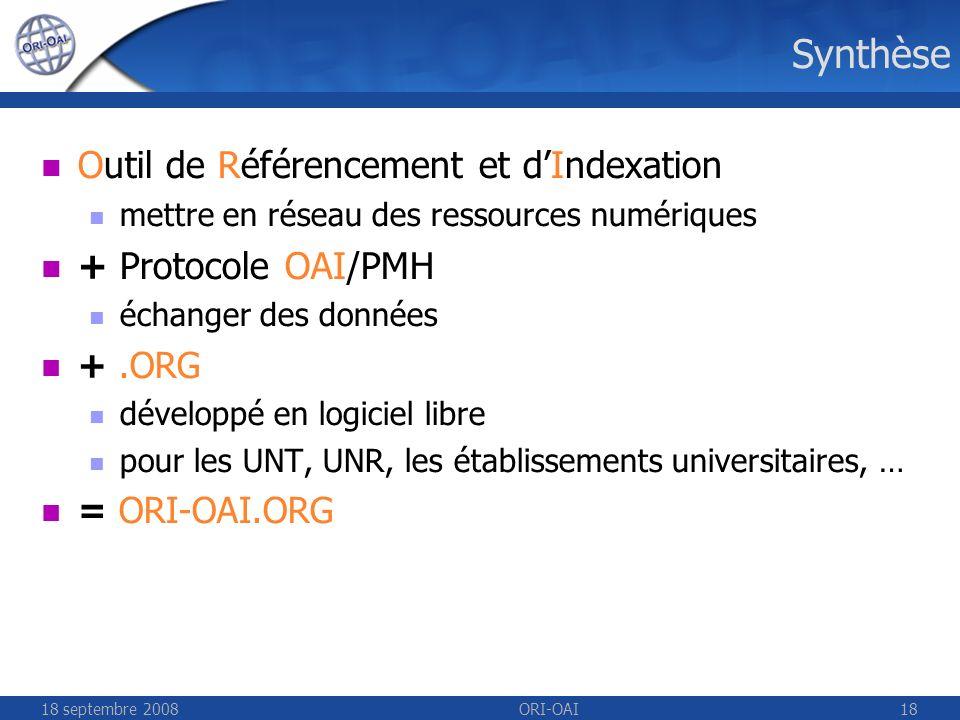 18 septembre 2008ORI-OAI18 Synthèse Outil de Référencement et dIndexation mettre en réseau des ressources numériques + Protocole OAI/PMH échanger des données +.ORG développé en logiciel libre pour les UNT, UNR, les établissements universitaires, … = ORI-OAI.ORG