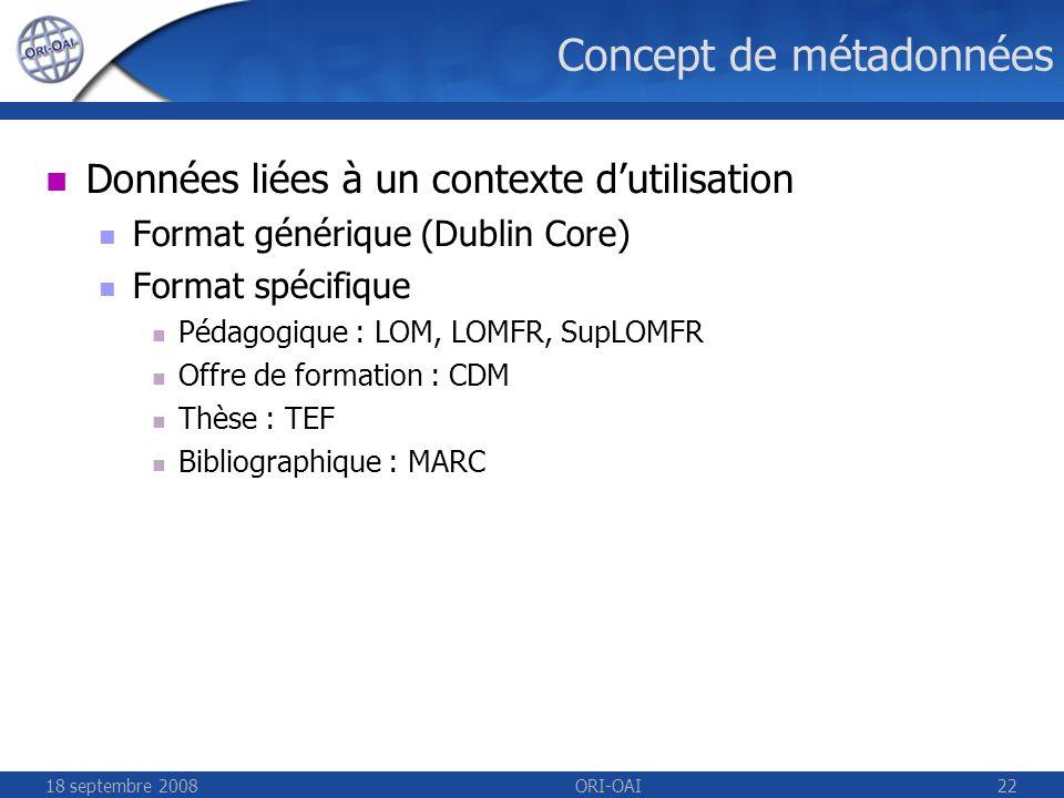 18 septembre 2008ORI-OAI22 Concept de métadonnées Données liées à un contexte dutilisation Format générique (Dublin Core) Format spécifique Pédagogique : LOM, LOMFR, SupLOMFR Offre de formation : CDM Thèse : TEF Bibliographique : MARC
