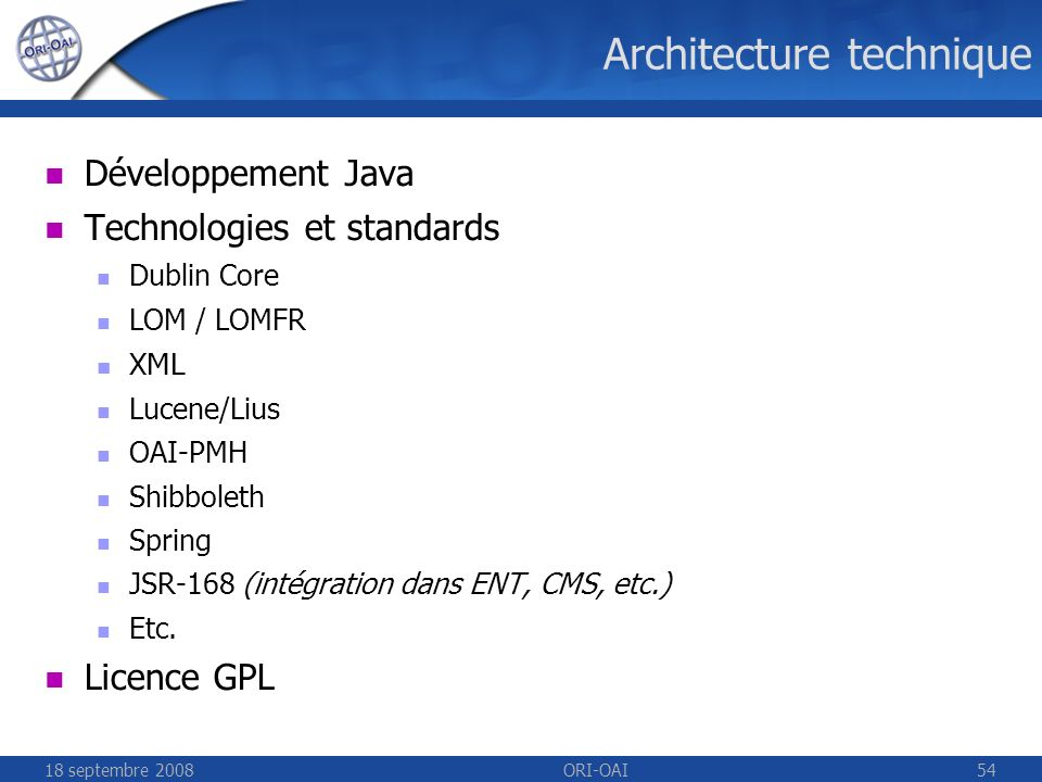 18 septembre 2008ORI-OAI54 Architecture technique Développement Java Technologies et standards Dublin Core LOM / LOMFR XML Lucene/Lius OAI-PMH Shibboleth Spring JSR-168 (intégration dans ENT, CMS, etc.) Etc.