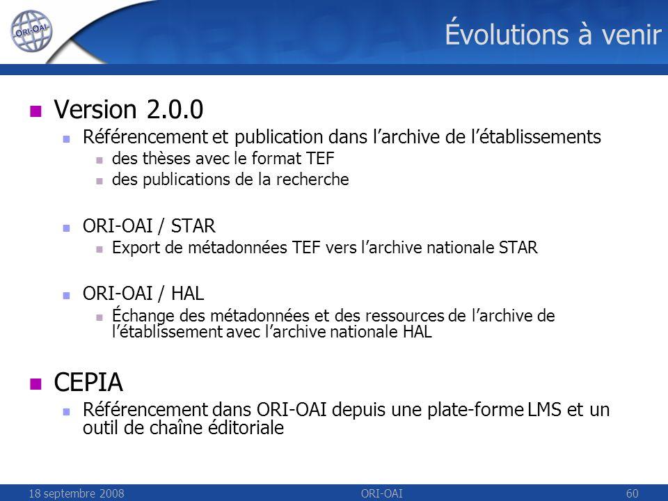 18 septembre 2008ORI-OAI60 Évolutions à venir Version 2.0.0 Référencement et publication dans larchive de létablissements des thèses avec le format TEF des publications de la recherche ORI-OAI / STAR Export de métadonnées TEF vers larchive nationale STAR ORI-OAI / HAL Échange des métadonnées et des ressources de larchive de létablissement avec larchive nationale HAL CEPIA Référencement dans ORI-OAI depuis une plate-forme LMS et un outil de chaîne éditoriale