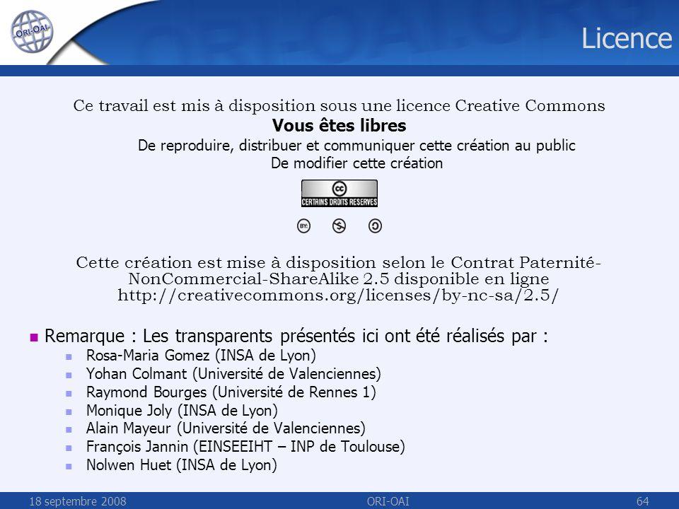 18 septembre 2008ORI-OAI64 Licence Ce travail est mis à disposition sous une licence Creative Commons Vous êtes libres De reproduire, distribuer et communiquer cette création au public De modifier cette création Cette création est mise à disposition selon le Contrat Paternité- NonCommercial-ShareAlike 2.5 disponible en ligne http://creativecommons.org/licenses/by-nc-sa/2.5/ Remarque : Les transparents présentés ici ont été réalisés par : Rosa-Maria Gomez (INSA de Lyon) Yohan Colmant (Université de Valenciennes) Raymond Bourges (Université de Rennes 1) Monique Joly (INSA de Lyon) Alain Mayeur (Université de Valenciennes) François Jannin (EINSEEIHT – INP de Toulouse) Nolwen Huet (INSA de Lyon)