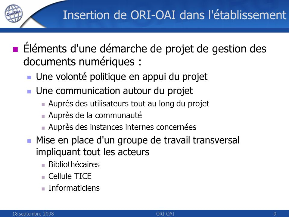 18 septembre 2008ORI-OAI10 Insertion de ORI-OAI dans l établissement Insertion de ORI-OAI dans le Système d Information: Principe de complémentarité avec les applications déjà existantes : Utilisation des référentiels de l établissement (LDAP...) Système d authentification / contrôle des accès (CAS, Shibboleth,...) Intégration à l ENT Interopérabilité avec l ensemble des briques du SI (Moodle, GRAAL, HAL, application de la scolarite,...) Référentiel des documents numériques pour le SI (plateforme pédagogique, moteur documentaire, sites web de communication,...)
