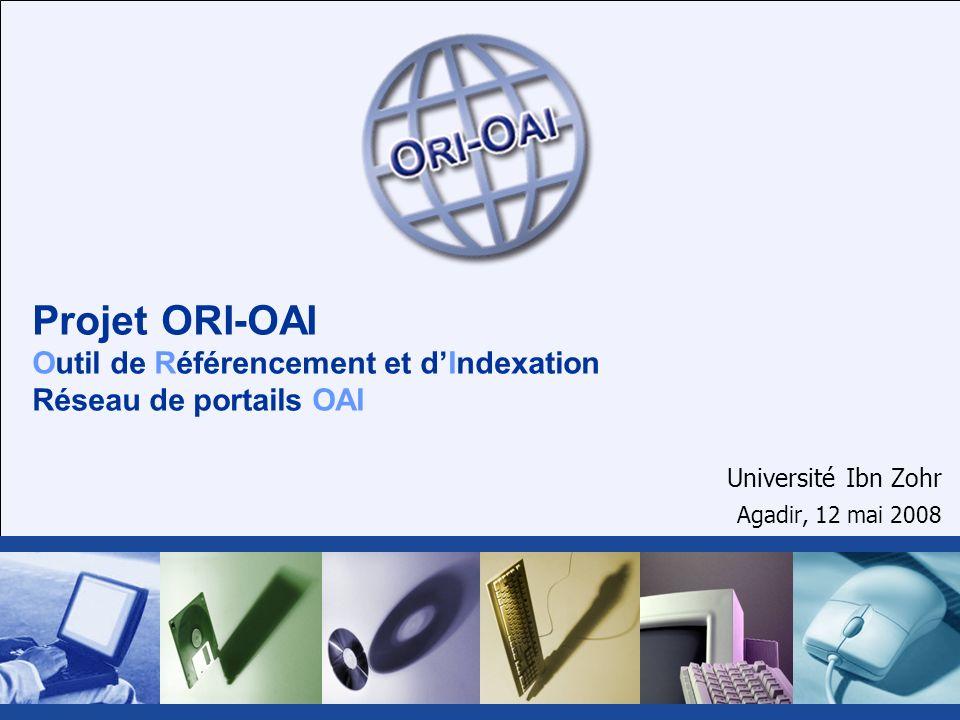 Projet ORI-OAI Outil de Référencement et dIndexation Réseau de portails OAI Université Ibn Zohr Agadir, 12 mai 2008