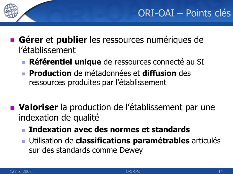 12 mai 2008ORI-OAI14 ORI-OAI – Points clés Gérer et publier les ressources numériques de létablissement Référentiel unique de ressources connecté au S