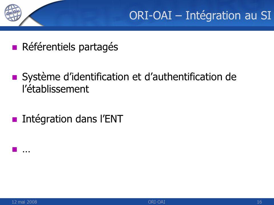 12 mai 2008ORI-OAI16 ORI-OAI – Intégration au SI Référentiels partagés Système didentification et dauthentification de létablissement Intégration dans