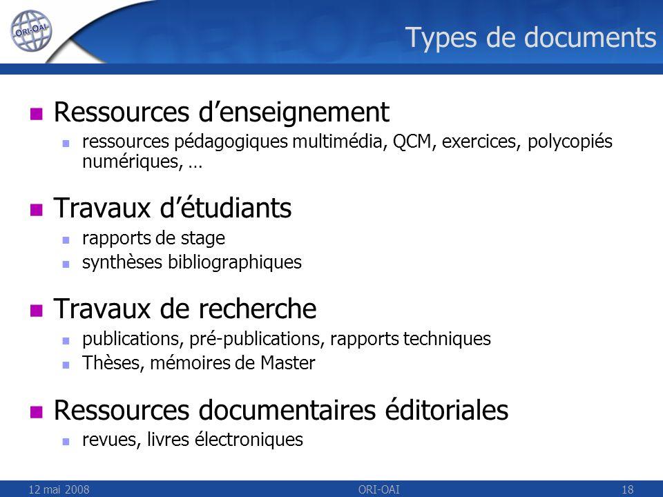 12 mai 2008ORI-OAI18 Types de documents Ressources denseignement ressources pédagogiques multimédia, QCM, exercices, polycopiés numériques, … Travaux
