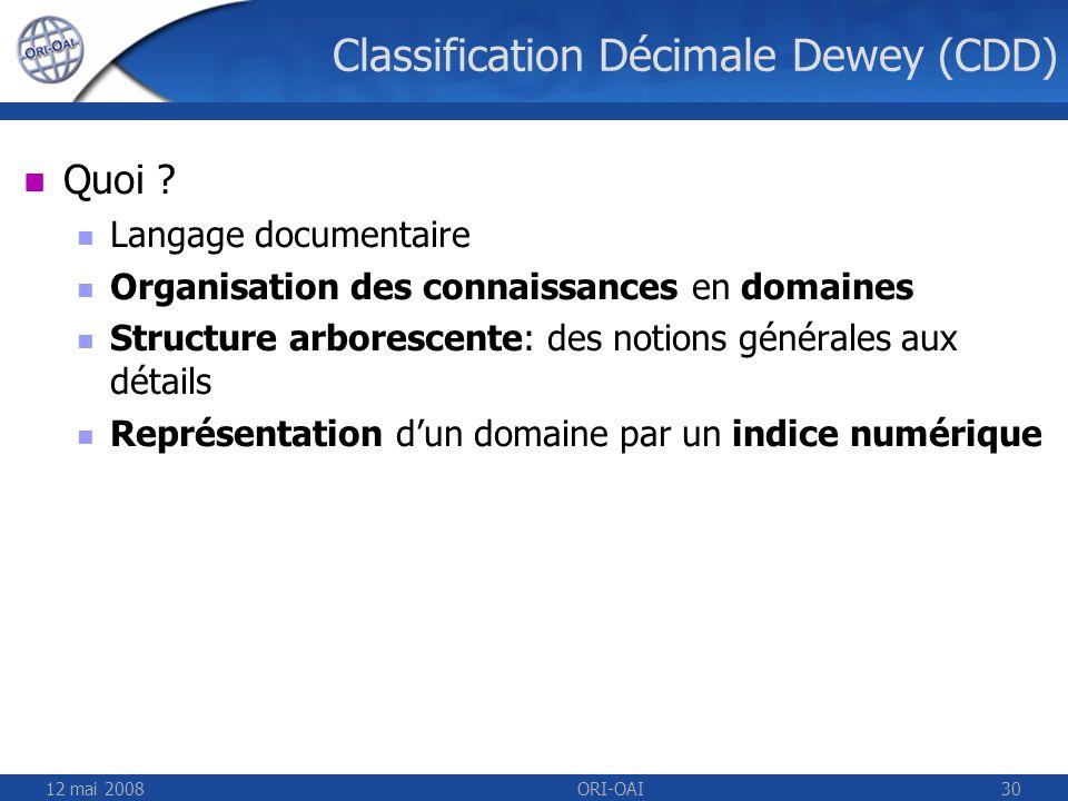12 mai 2008ORI-OAI30 Classification Décimale Dewey (CDD) Quoi ? Langage documentaire Organisation des connaissances en domaines Structure arborescente