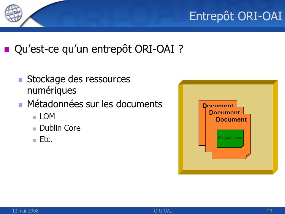 12 mai 2008ORI-OAI44 Entrepôt ORI-OAI Document Quest-ce quun entrepôt ORI-OAI ? Stockage des ressources numériques Métadonnées sur les documents LOM D