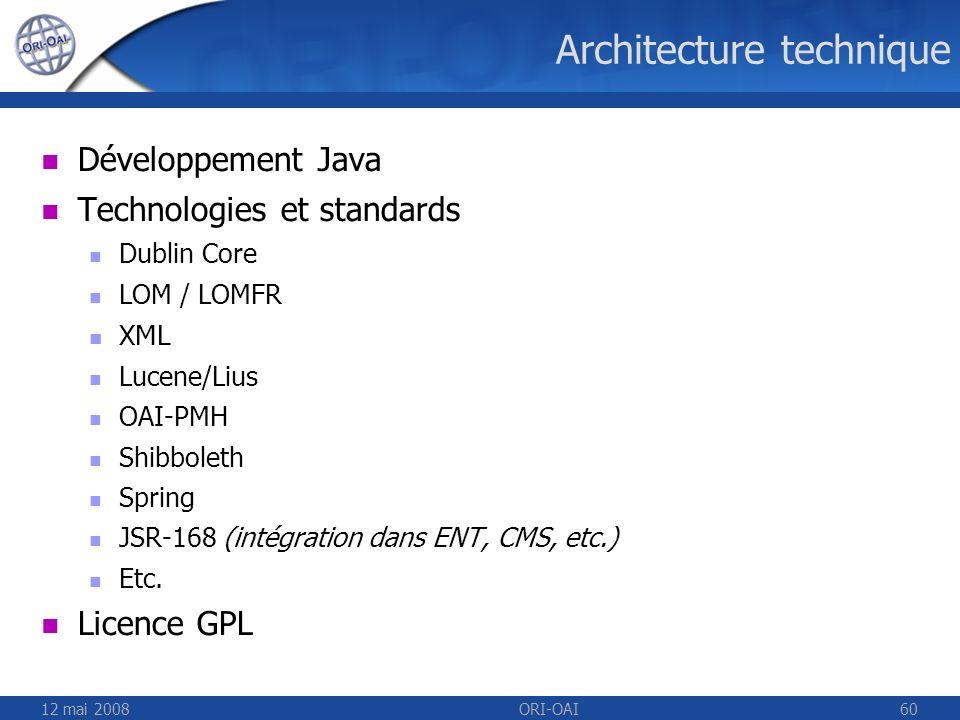 12 mai 2008ORI-OAI60 Architecture technique Développement Java Technologies et standards Dublin Core LOM / LOMFR XML Lucene/Lius OAI-PMH Shibboleth Sp