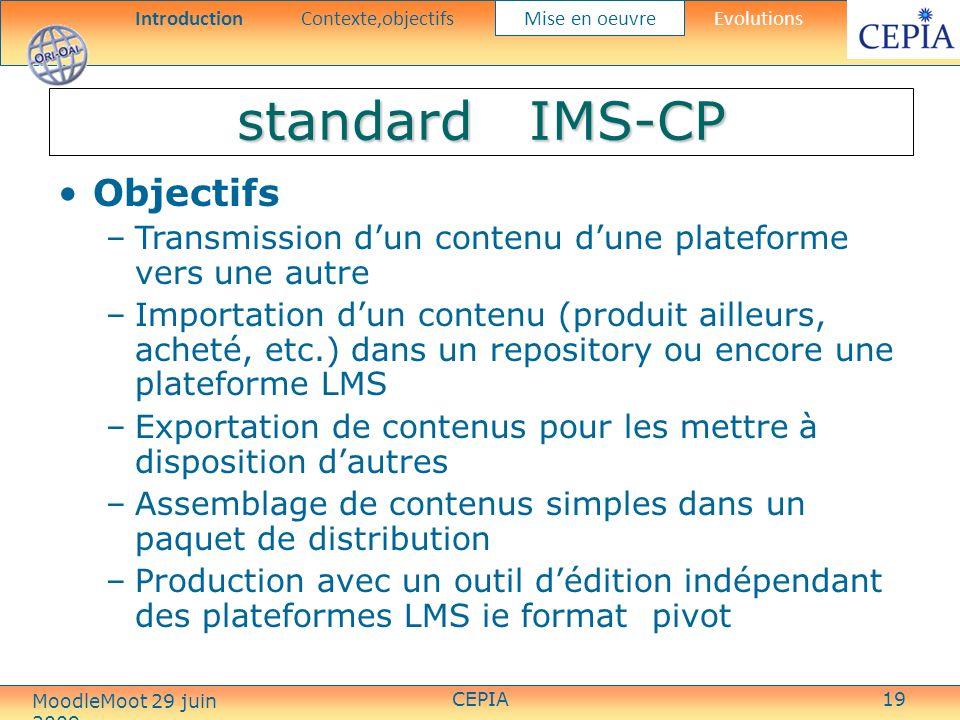 CEPIA19 standard IMS-CP Objectifs –Transmission dun contenu dune plateforme vers une autre –Importation dun contenu (produit ailleurs, acheté, etc.) dans un repository ou encore une plateforme LMS –Exportation de contenus pour les mettre à disposition dautres –Assemblage de contenus simples dans un paquet de distribution –Production avec un outil dédition indépendant des plateformes LMS ie format pivot IntroductionContexte,objectifs Mise en oeuvre Evolutions MoodleMoot 29 juin 2009