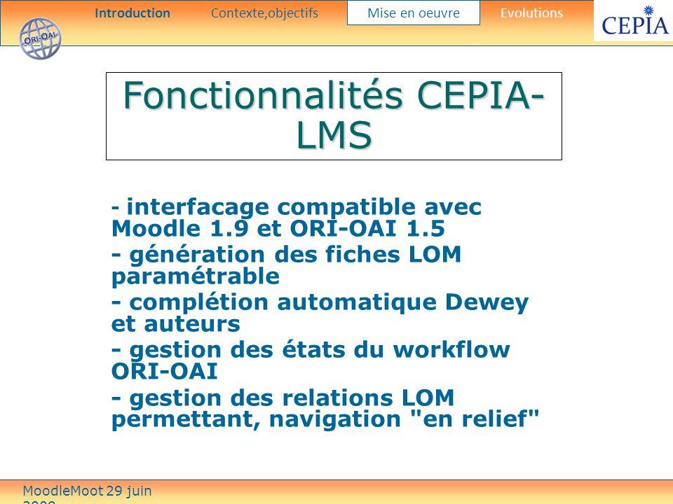 Fonctionnalités CEPIA- LMS - interfacage compatible avec Moodle 1.9 et ORI-OAI 1.5 - génération des fiches LOM paramétrable - complétion automatique Dewey et auteurs - gestion des états du workflow ORI-OAI - gestion des relations LOM permettant, navigation en relief IntroductionContexte,objectifs Mise en oeuvre Evolutions MoodleMoot 29 juin 2009