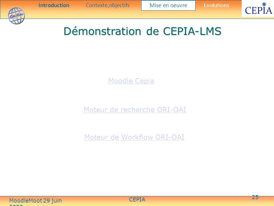 CEPIA 25 Démonstration de CEPIA-LMS IntroductionContexte,objectifs Mise en oeuvre Evolutions Moteur de recherche ORI-OAI Moodle Cepia Moteur de Workflow ORI-OAI MoodleMoot 29 juin 2009