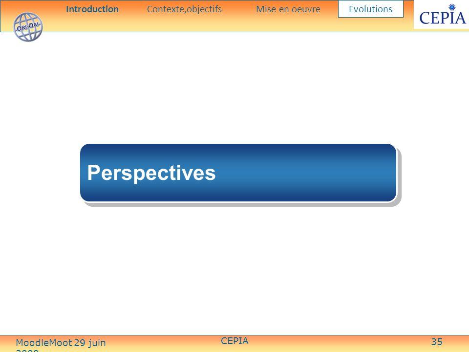 35 Perspectives IntroductionContexte,objectifsMise en oeuvre Evolutions CEPIA MoodleMoot 29 juin 2009