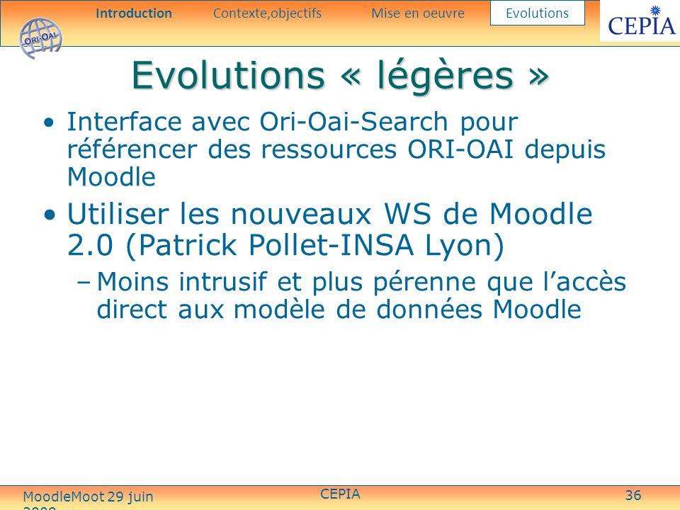 36 Evolutions « légères » Interface avec Ori-Oai-Search pour référencer des ressources ORI-OAI depuis Moodle Utiliser les nouveaux WS de Moodle 2.0 (Patrick Pollet-INSA Lyon) –Moins intrusif et plus pérenne que laccès direct aux modèle de données Moodle IntroductionContexte,objectifsMise en oeuvre Evolutions CEPIA MoodleMoot 29 juin 2009