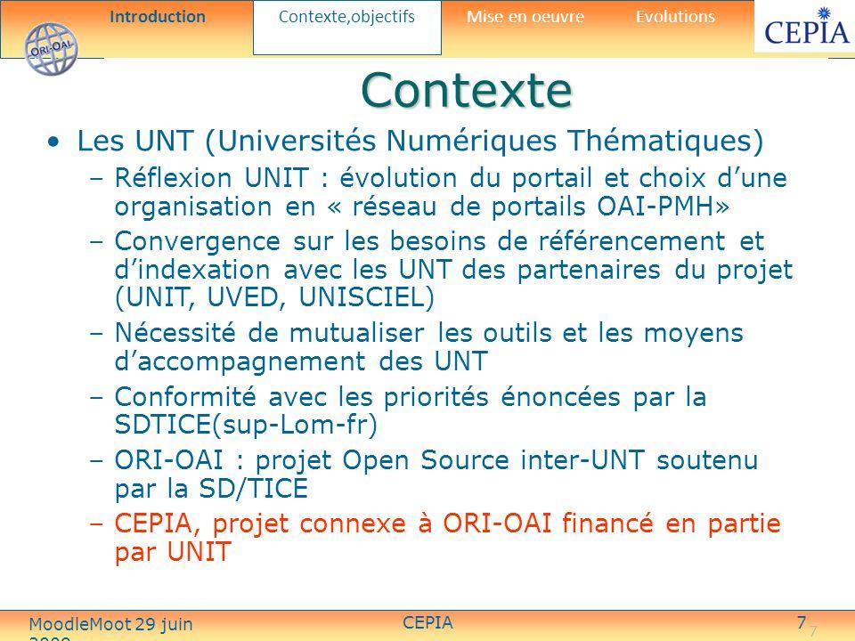 CEPIA7 7 Contexte Les UNT (Universités Numériques Thématiques) –Réflexion UNIT : évolution du portail et choix dune organisation en « réseau de portails OAI-PMH» –Convergence sur les besoins de référencement et dindexation avec les UNT des partenaires du projet (UNIT, UVED, UNISCIEL) –Nécessité de mutualiser les outils et les moyens daccompagnement des UNT –Conformité avec les priorités énoncées par la SDTICE(sup-Lom-fr) –ORI-OAI : projet Open Source inter-UNT soutenu par la SD/TICE –CEPIA, projet connexe à ORI-OAI financé en partie par UNIT Introduction Contexte,objectifs Mise en oeuvreEvolutions MoodleMoot 29 juin 2009