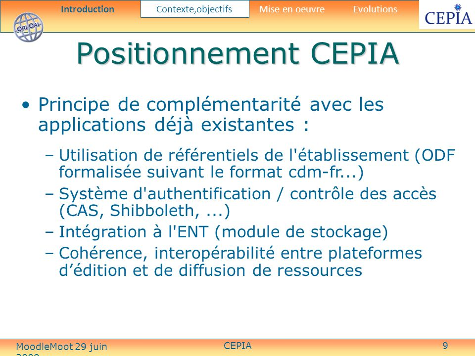 CEPIA20 IMS-CP structure Architecture dun IMS-CP: Un fichier ZIP qui contient des éléments sous formes variées: –HTML, JPEG, PDF, Animations Flash, Word, PPT, etc Un manifeste (fichier XML) qui contient: –une section meta-data qui décrit le package IMS dans son entier –une section de ressources qui liste les éléments dans larchive et des ressources disponibles via une URL –une section dorganisation qui décrit la structure des ressources IntroductionContexte,objectifs Mise en oeuvre Evolutions MoodleMoot 29 juin 2009