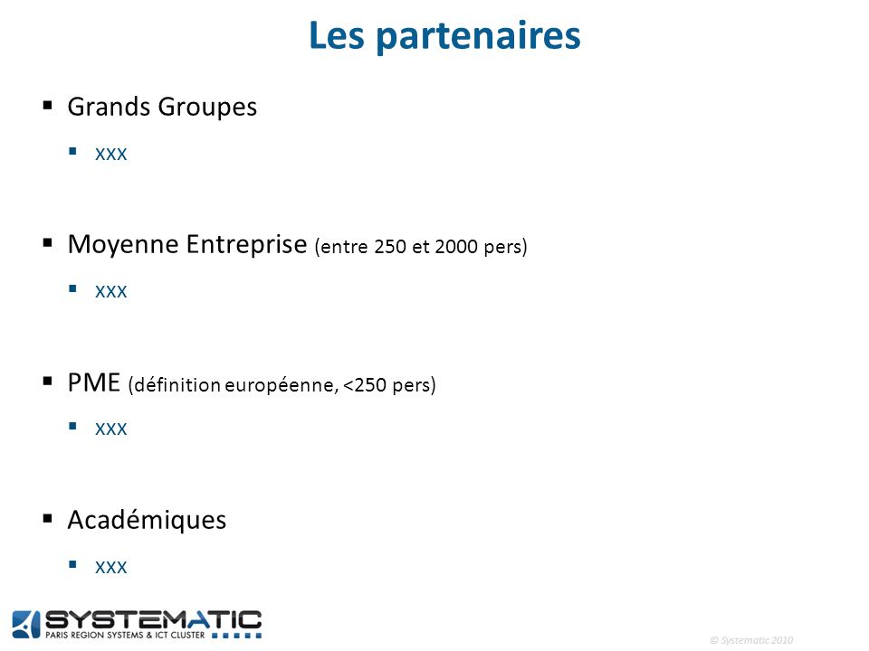 © Systematic 2010 Les partenaires Grands Groupes xxx Moyenne Entreprise (entre 250 et 2000 pers) xxx PME (définition européenne, <250 pers) xxx Académ