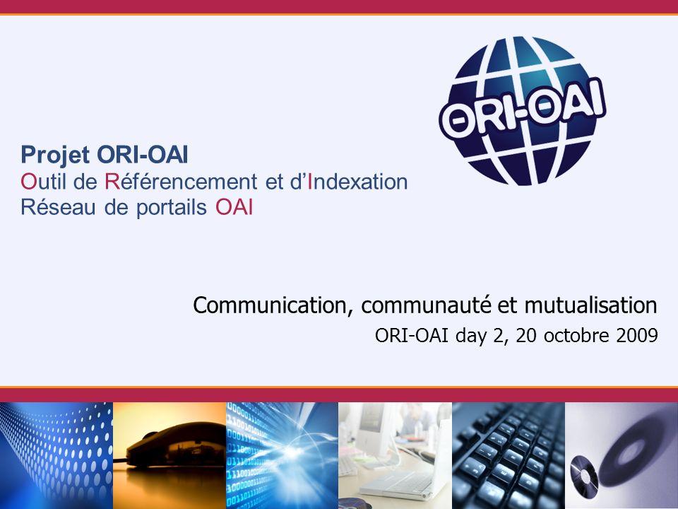 Projet ORI-OAI Outil de Référencement et dIndexation Réseau de portails OAI Communication, communauté et mutualisation ORI-OAI day 2, 20 octobre 2009
