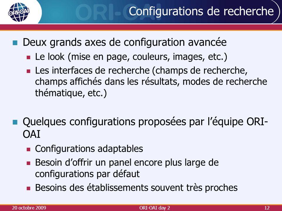 Configurations de recherche Deux grands axes de configuration avancée Le look (mise en page, couleurs, images, etc.) Les interfaces de recherche (champs de recherche, champs affichés dans les résultats, modes de recherche thématique, etc.) Quelques configurations proposées par léquipe ORI- OAI Configurations adaptables Besoin doffrir un panel encore plus large de configurations par défaut Besoins des établissements souvent très proches 20 octobre 2009ORI-OAI day 212