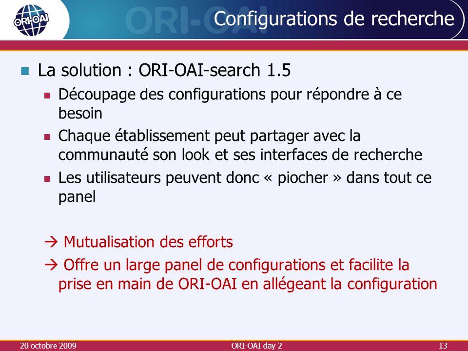 Configurations de recherche La solution : ORI-OAI-search 1.5 Découpage des configurations pour répondre à ce besoin Chaque établissement peut partager avec la communauté son look et ses interfaces de recherche Les utilisateurs peuvent donc « piocher » dans tout ce panel Mutualisation des efforts Offre un large panel de configurations et facilite la prise en main de ORI-OAI en allégeant la configuration 20 octobre 2009ORI-OAI day 213