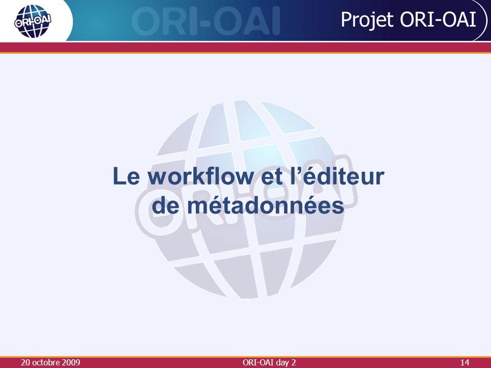 20 octobre 2009ORI-OAI day 214 Projet ORI-OAI Le workflow et léditeur de métadonnées