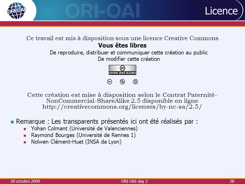 20 octobre 2009ORI-OAI day 228 Licence Ce travail est mis à disposition sous une licence Creative Commons Vous êtes libres De reproduire, distribuer et communiquer cette création au public De modifier cette création Cette création est mise à disposition selon le Contrat Paternité- NonCommercial-ShareAlike 2.5 disponible en ligne http://creativecommons.org/licenses/by-nc-sa/2.5/ Remarque : Les transparents présentés ici ont été réalisés par : Yohan Colmant (Université de Valenciennes) Raymond Bourges (Université de Rennes 1) Nolwen Clément-Huet (INSA de Lyon)