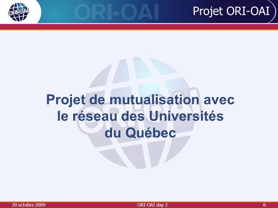 20 octobre 2009ORI-OAI day 26 Projet ORI-OAI Projet de mutualisation avec le réseau des Universités du Québec