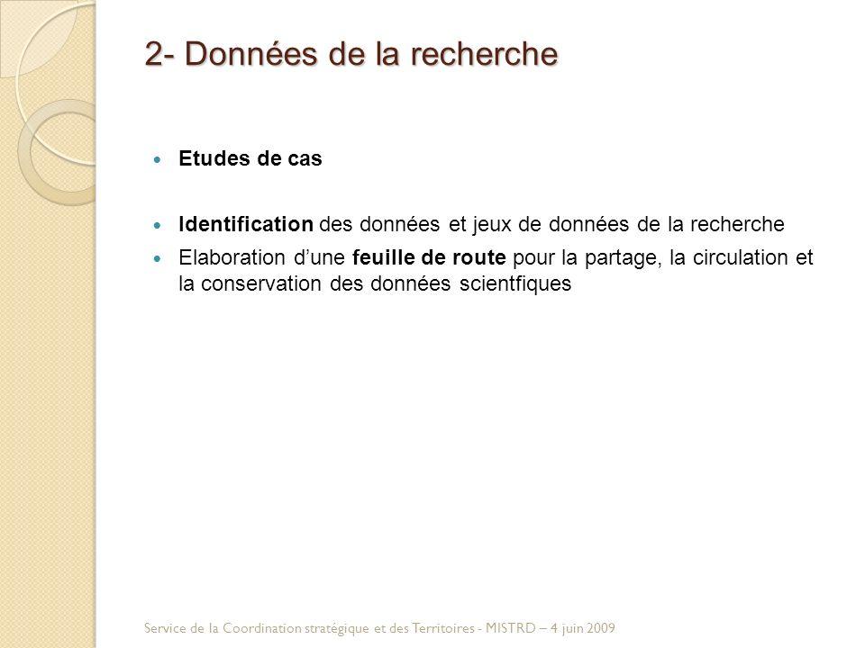 2- Données de la recherche Etudes de cas Identification des données et jeux de données de la recherche Elaboration dune feuille de route pour la partage, la circulation et la conservation des données scientfiques Service de la Coordination stratégique et des Territoires - MISTRD – 4 juin 2009