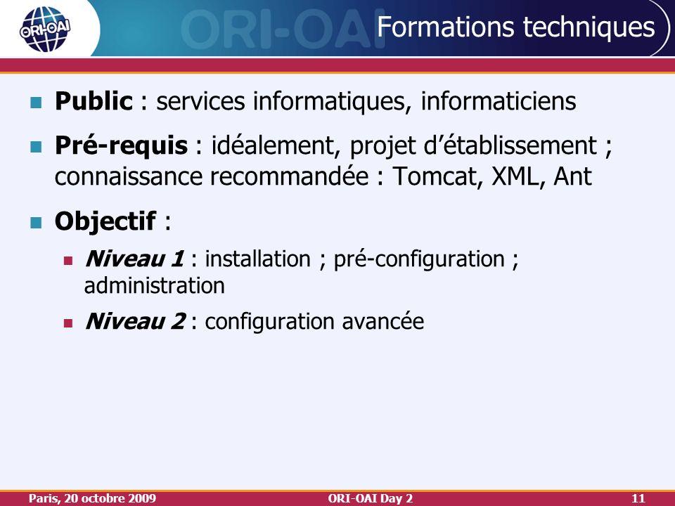 Paris, 20 octobre 2009ORI-OAI Day 211 Formations techniques Public : services informatiques, informaticiens Pré-requis : idéalement, projet détablissement ; connaissance recommandée : Tomcat, XML, Ant Objectif : Niveau 1 : installation ; pré-configuration ; administration Niveau 2 : configuration avancée