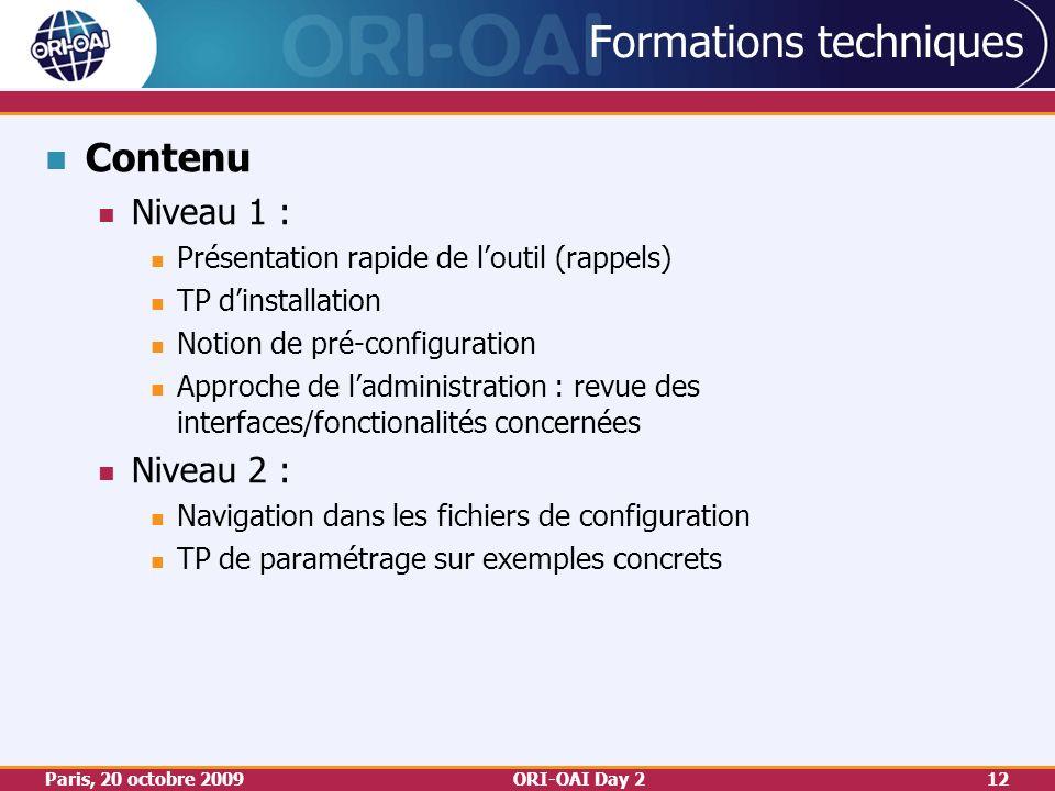 Paris, 20 octobre 2009ORI-OAI Day 212 Formations techniques Contenu Niveau 1 : Présentation rapide de loutil (rappels) TP dinstallation Notion de pré-configuration Approche de ladministration : revue des interfaces/fonctionalités concernées Niveau 2 : Navigation dans les fichiers de configuration TP de paramétrage sur exemples concrets