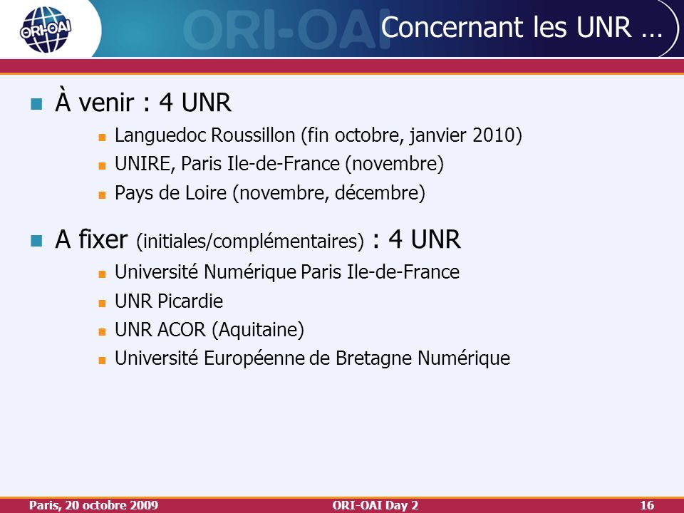 Paris, 20 octobre 2009ORI-OAI Day 216 Concernant les UNR … À venir : 4 UNR Languedoc Roussillon (fin octobre, janvier 2010) UNIRE, Paris Ile-de-France (novembre) Pays de Loire (novembre, décembre) A fixer (initiales/complémentaires) : 4 UNR Université Numérique Paris Ile-de-France UNR Picardie UNR ACOR (Aquitaine) Université Européenne de Bretagne Numérique