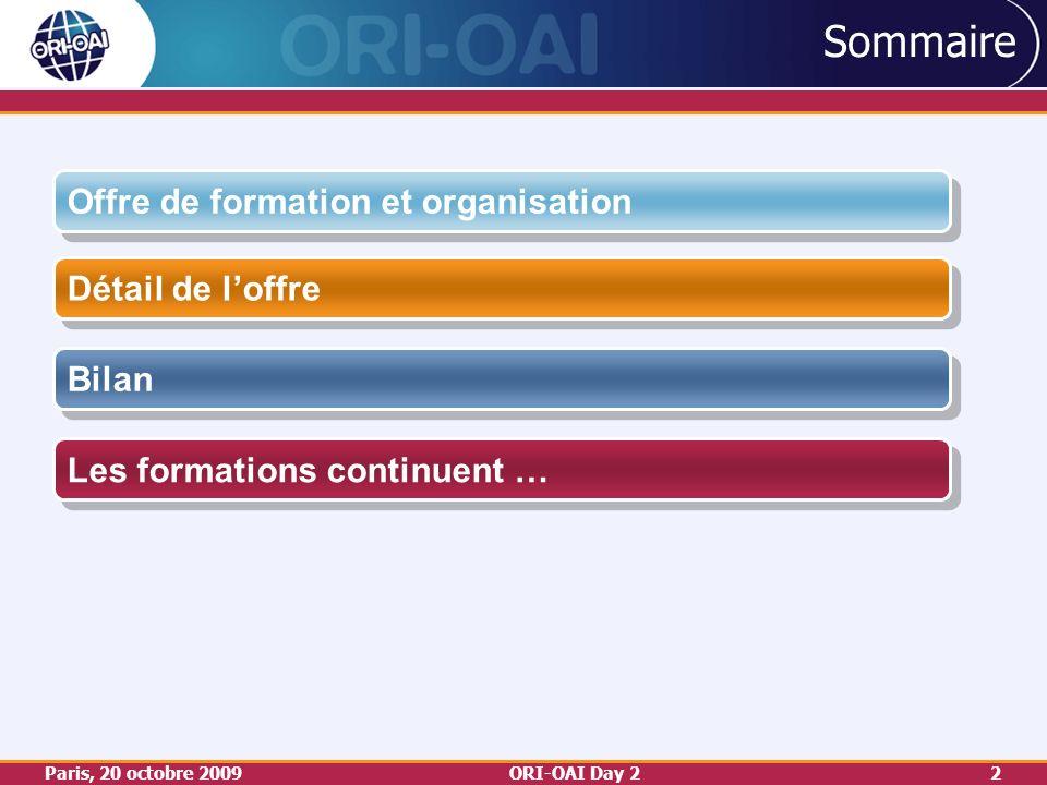 Paris, 20 octobre 2009ORI-OAI Day 22 Sommaire Détail de loffre Bilan Les formations continuent … Offre de formation et organisation