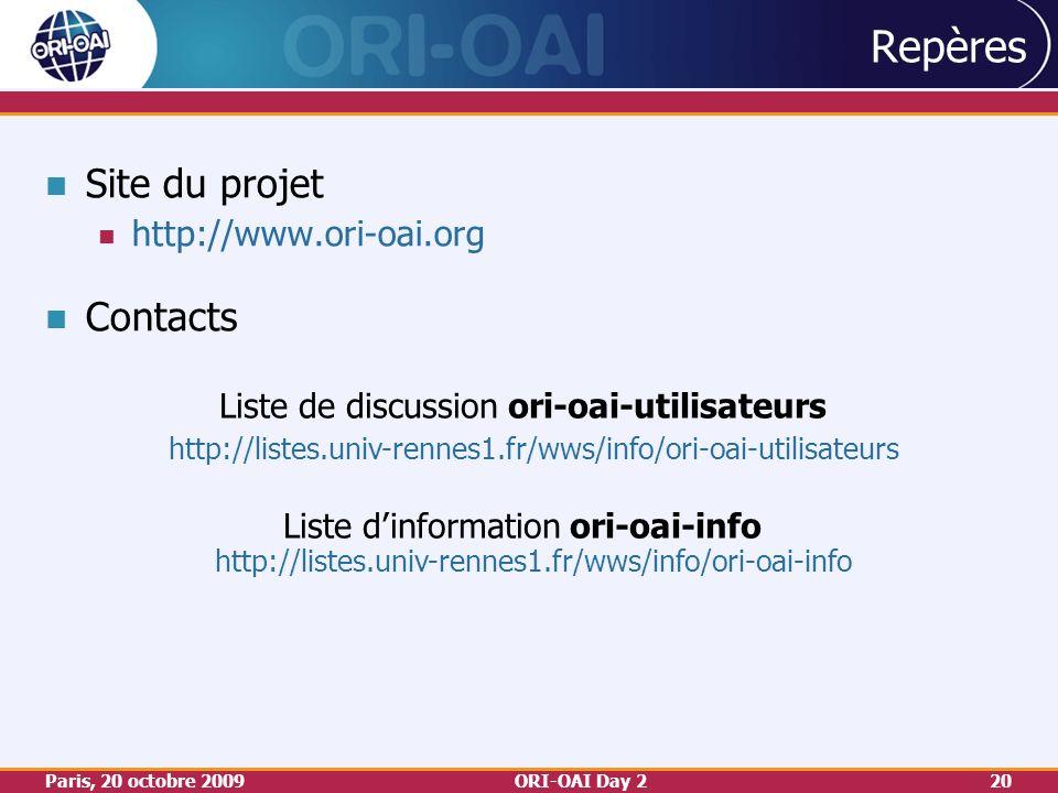 Paris, 20 octobre 2009ORI-OAI Day 220 Repères Site du projet http://www.ori-oai.org Contacts Liste de discussion ori-oai-utilisateurs http://listes.univ-rennes1.fr/wws/info/ori-oai-utilisateurs Liste dinformation ori-oai-info http://listes.univ-rennes1.fr/wws/info/ori-oai-info